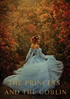 The Princess and the Goblin: A children's fantasy novel by George MacDonald