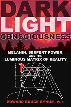 Dark Light Consciousness: Melanin, Serpent Power, and the Luminous Matrix of Reality by [Edward Bruce Bynum]