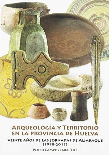 ARQUEOLOGIA Y TERRITORIO EN LA PROVINCIA DE HUELVA: VEINTE AÑOS DE LAS JORNADAS DE ALJARAQUE (1998-2017)