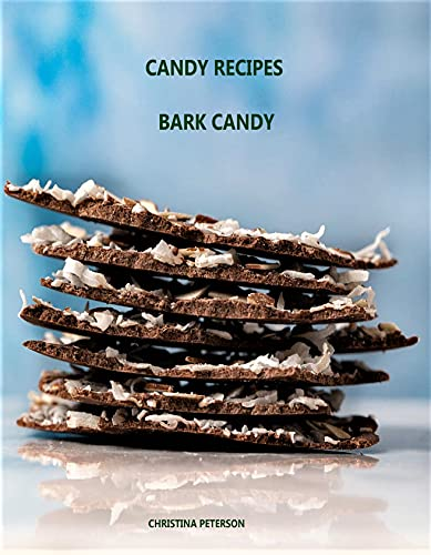 CANDY RECIPES, BARK CANDY: 23 Recipes, Almond, Butter Crunch, Toasted, Christmas, Pretzels, Peanut Butter, Log, Saltine, Candy Canes, Orange (English Edition)
