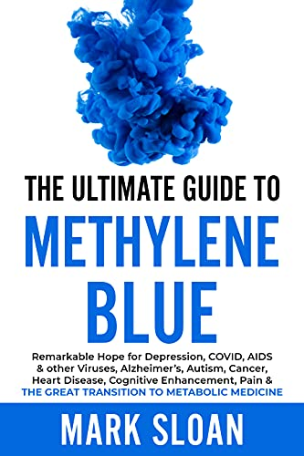 The Ultimate Guide to Methylene Blue: Remarkable Hope for Depression, COVID, AIDS & other Viruses, Alzheimer's, Autism, Cancer, Heart Disease, Cognitive Enhancement, Pain by [Mark Sloan]