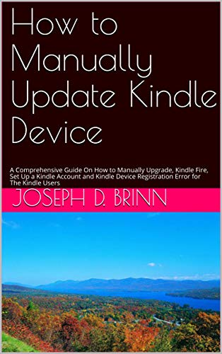How to Manually Update Kindle Device: A Comprehensive Guide On How to Manually Upgrade, Kindle Fire, Set Up a Kindle Account and Kindle Device Registration Error for The Kindle Users (English Edition)