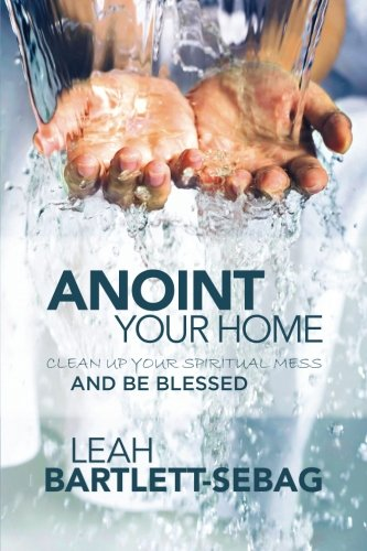 Anoint Your Home: Clean up your spiritual mess and be blessed