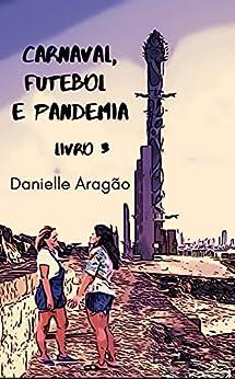 Carnaval, futebol e Pandemia - Livro 3: Livro 3 por [Danielle Aragão]