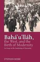 Baha'u'llah, the West, and the Birth of Modernity: An Essay on the Awakening of Humanity