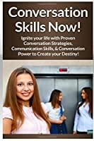 Conversation Skills Now!: Ignite Your Life With Proven Conversation Strategies, Communication Skills, And Conversation Power To Create Your Destiny!