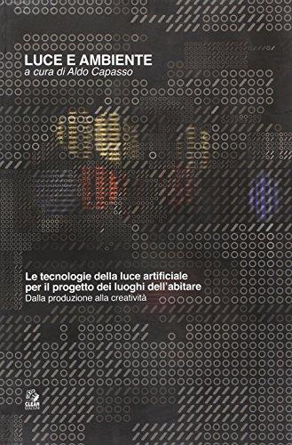 Luce e ambiente. Le tecnologie della luce artificiale per il progetto dei luoghi dell'abitare. Dalla produzione alla creatività. Ediz. illustrata