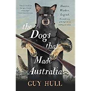 The Dogs that Made Australia: The Story of the Dogs that Brought about Australia's Transformation from Starving Colony to Pastoral Powerhouse 14