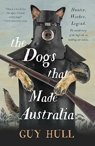 The Dogs that Made Australia: The Story of the Dogs that Brought about Australia's Transformation from Starving Colony to Pastoral Powerhouse 1