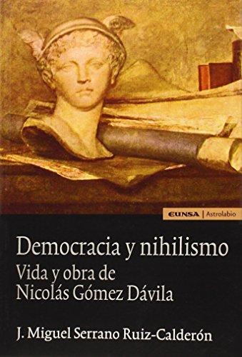 DEMOCRACIA Y NIHILISMO. Vida y obras de Nicolás Gómez D.: Vida y obra de Nicolás Gómez Dávila (Astrolabio Ciencias Sociales)