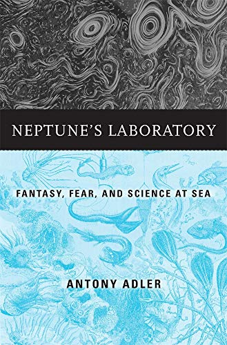 Neptune's Laboratory: Fantasy, Fear, and Science at Sea by Antony Adler