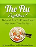 The Flu Fighters-Natural Rxs To Prevent and Get Over The Cold and Flu!