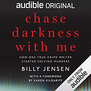 Chase Darkness with Me     How One True Crime Writer Started Solving Murders              Written by:                                                                                                                                 Billy Jensen,                                                                                        Karen Kilgariff - foreword                               Narrated by:                                                                                                                                 Karen Kilgariff,                                                                                        Billy Jensen                      Length: 8 hrs and 19 mins     25 ratings     Overall 4.9