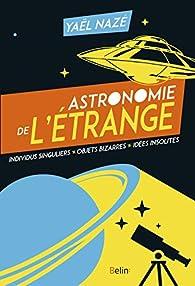 Astronomie de l'étrange. Individus singuliers, objets bizarres, idées insolites par Yaël Nazé