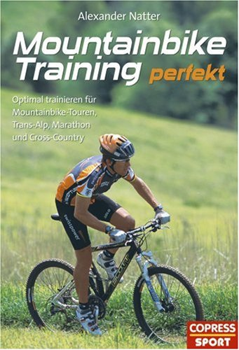 Mountainbike-Training perfekt: Optimal trainieren für Mountainbike-Touren, Trans-Alp, Marathon und Cross-Country