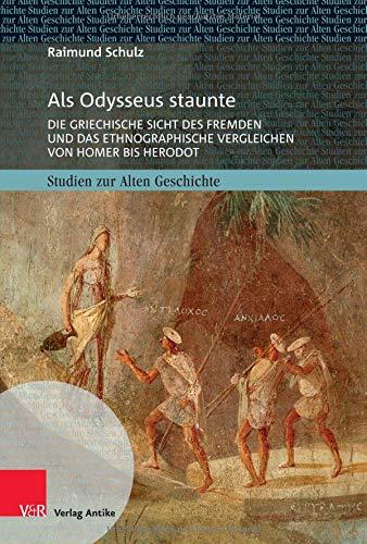 Als Odysseus staunte: Die griechische Sicht des Fremden und das ethnographische Vergleichen von Homer bis Herodot (Studien zur Alten Geschichte, Band 29)