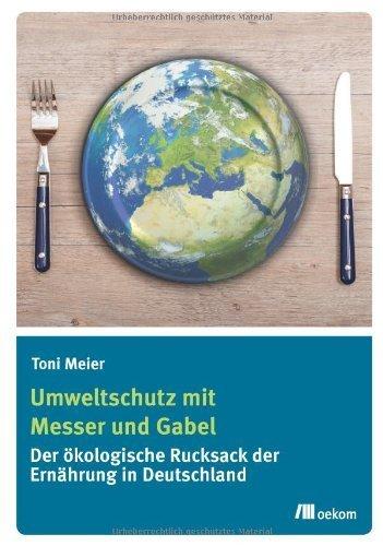 Umweltschutz mit Messer und Gabel: Der ökologische Rucksack der Ernährung in Deutschland by Toni Meier(5. Dezember 2013)