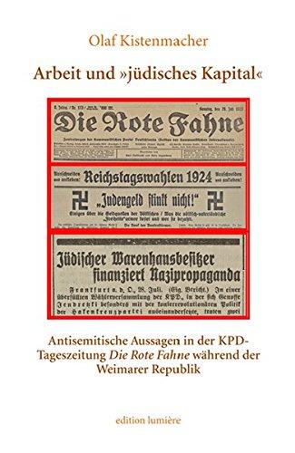 Arbeit und »jüdisches Kapital«. Antisemitische Aussagen in der KPD-Tageszeitung Die Rote Fahne während der Weimarer Republik (Presse und Geschichte - Neue Beiträge)