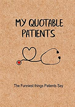 My Quotable Patients - The Funniest Things Patients Say  A Journal to collect Quotes Memories and Stories of your Patients Graduation Gift for Nurses Doctors or Nurse Practitioner Funny Gift