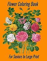 Flower Coloring Book For Seniors In Large Print: Flower Coloring Book Seniors Adults Large Print Easy Coloring (Flower Coloring Books For Adults And Seniors Series)