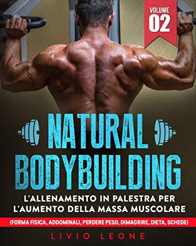 NATURAL BODYBUILDING: L'ALLENAMENTO IN PALESTRA PER L'AUMENTO DELLA MASSA MUSCOLARE (FORMA FISICA, ADDOMINALI, PERDERE PESO, DIMAGRIRE, DIETA, SCHEDE) VOLUME 2