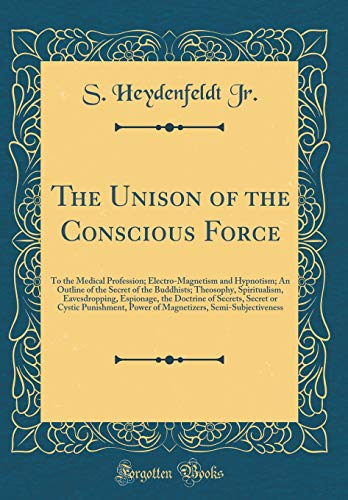 The Unison of the Conscious Force: To the Medical Profession; Electro-Magnetism and...