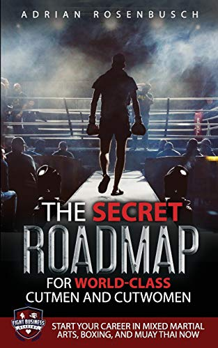 The Secret Roadmap for World-Class Cutmen and Cutwomen: Start Your Career in Mixed Martial Arts, Boxing, And Muay Thai Now!