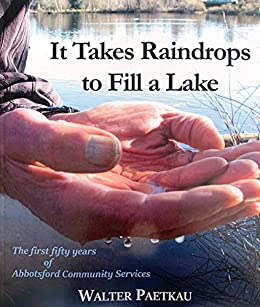 It Takes Raindrops to Fill a Lake: The First 50 Years of Abbotsford Community Services by [Walter Paetkau]