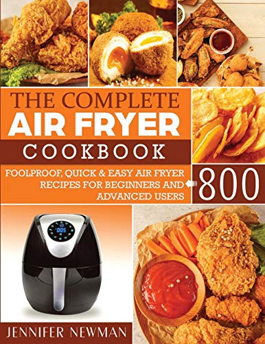 The Complete Air Fryer Cookbook: 800 Foolproof, Quick & Easy Air Fryer Recipes for Beginners and Advanced Users