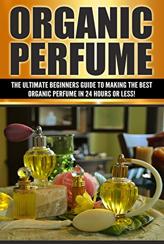 Organic Perfume: The Ultimate beginner's Guide to Making the Best Organic Perfume in 24 Hours or Less! (Organic Perfume - Perfume - Perfume Recipes - Organic ... Homemade Perfume Recipes) (English Edition)