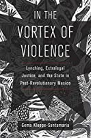 In the Vortex of Violence: Lynching, Extralegal Justice, and the State in Post-Revolutionary Mexico (Violence in Latin American History)