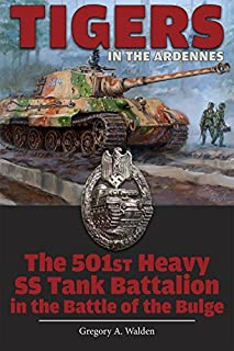 Tigers in the Ardennes: The 501st Heavy SS Tank Battalion in the Battle of the Bulge 1st edition by Walden, Gregory A. (2015) Hardcover