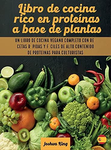 Libro de cocina rico en proteínas a base de plantas: Un libro de cocina vegano completo con recetas rápidas y fáciles de alto contenido de proteínas para culturistas (Vegan Cookbook) (Spanish Edition)