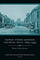 Taiwan Under Japanese Colonial Rule, 1895-1945: History, Culture, Memory (Weatherhead Books on Asia)