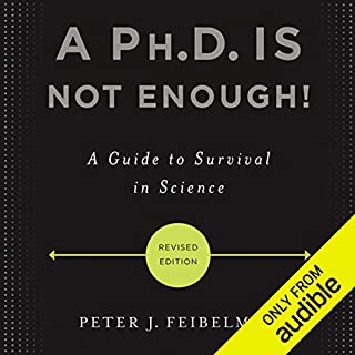 A Ph.D. Is Not Enough!     A Guide to Survival in Science              By:                                                                                                                                 Peter J. Feibelman                               Narrated by:                                                                                                                                 Peter J. Feibelman                      Length: 3 hrs and 5 mins     74 ratings     Overall 4.3