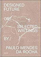 Designed Future and Selected Writings by Paulo Mendes da Rocha