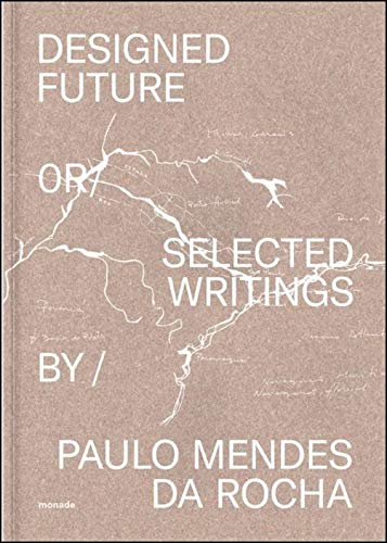 Designed Future and Selected Writings by Paulo Mendes da Rocha: Designed Future Or Selected Writings