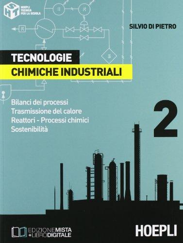 Tecnologie chimiche industriali. Per gli Ist. Tecnici e per gli Ist. Professionali. Bilanci dei processi. Trasmissione del calore. Reattori. Processi chimici. Sostenibilità (Vol. 2)