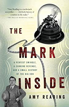 The Mark Inside: A Perfect Swindle, a Cunning Revenge, and a Small History of the Big Con by [Amy Reading]