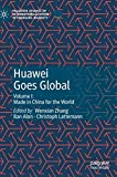Huawei Goes Global: Volume I: Made in China for the World (Palgrave Studies of Internationalization in Emerging Markets)