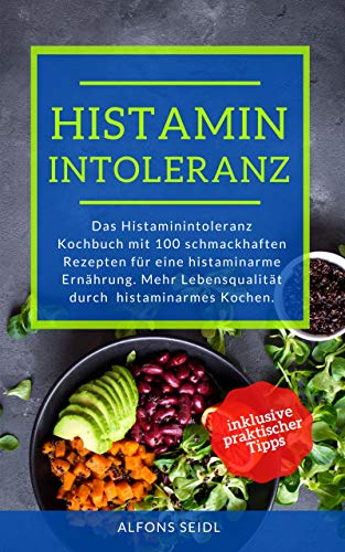 Histamin Intoleranz Kochbuch: Das Histaminintoleranz Kochbuch mit 100 schmackhaften Rezepten für eine histaminarme Ernährung. Mehr Lebensqualität durch histaminarmes Kochen