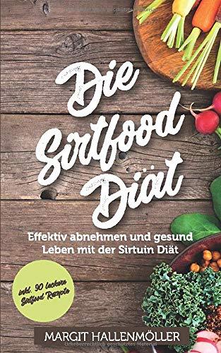 Die Sirtfood Diät: Effektiv abnehmen und gesund Leben mit der Sirtuin Diät - inkl. 90 leckere Sirtfood Rezepte