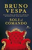 Soli al comando: Da Stalin a Renzi, da Mussolini a Berlusconi, da Hitler a Grillo. Storia,...