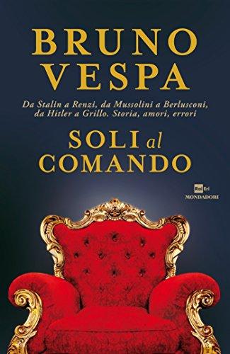 Soli al comando: Da Stalin a Renzi, da Mussolini a Berlusconi, da Hitler a Grillo. Storia, amori, errori