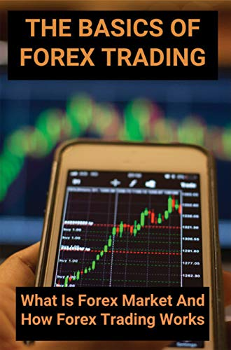The Basics Of Forex Trading: What Is Forex Market And How Forex Trading Works: Forex Signal (English Edition)