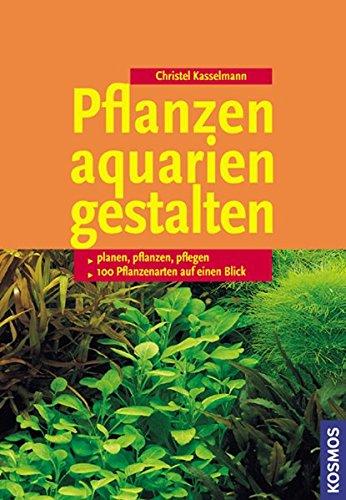 Pflanzenaquarien gestalten: Planen, Pflanzen, Pflegen, 100 Arten im Überblick