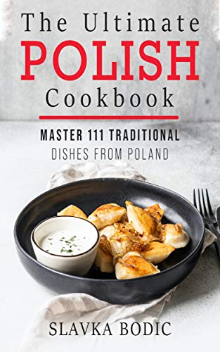 The Ultimate Polish Cookbook: Master 111 Traditional Dishes From Poland (World Cuisines Book 7) (English Edition)