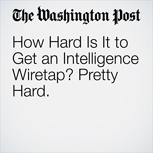 How Hard Is It to Get an Intelligence Wiretap? Pretty Hard. copertina