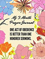 One act of obedience is better than one hundred sermons. My 3 Month Prayer Journal: 3 Month Guide To Prayer Praise and Thanks Gratitude