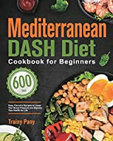 Mediterranean DASH Diet Cookbook for Beginners: 600-Day Easy, Flavorful Recipes to Lower Your Blood Pressure and Improve Your Health for Life